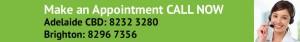 Make an appointment CALL NOW Adelaide 8232 3280 or Brighton 8296 7356